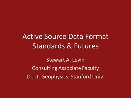 Active Source Data Format Standards & Futures Stewart A. Levin Consulting Associate Faculty Dept. Geophysics, Stanford Univ.