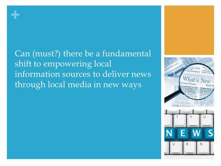 + Can (must?) there be a fundamental shift to empowering local information sources to deliver news through local media in new ways.