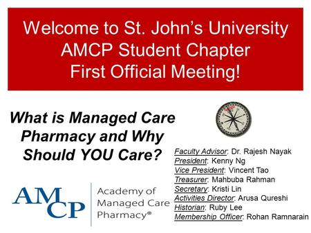 Welcome to St. John's University AMCP Student Chapter First Official Meeting! What is Managed Care Pharmacy and Why Should YOU Care? Faculty Advisor: Dr.