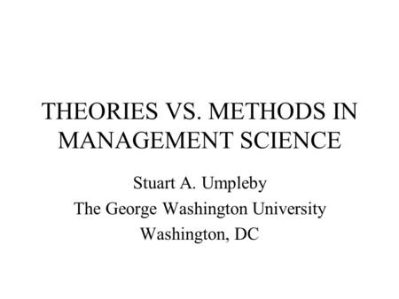 THEORIES VS. METHODS IN MANAGEMENT SCIENCE Stuart A. Umpleby The George Washington University Washington, DC.