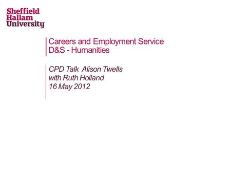 Careers and Employment Service D&S - Humanities CPD Talk Alison Twells with Ruth Holland 16 May 2012.