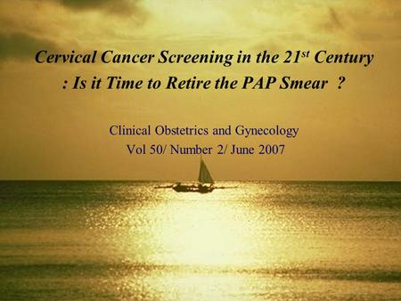 Cervical Cancer Screening in the 21 st Century : Is it Time to Retire the PAP Smear ? Clinical Obstetrics and Gynecology Vol 50/ Number 2/ June 2007.