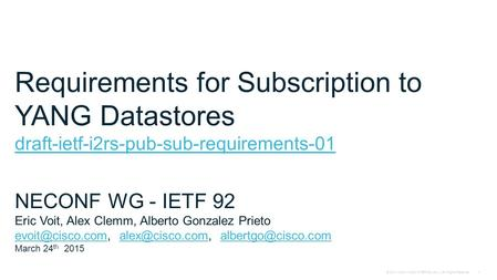 © 2014 Cisco - Cisco INTERNAL only – All Rights Reserved1 Requirements for Subscription to YANG Datastores draft-ietf-i2rs-pub-sub-requirements-01 NECONF.