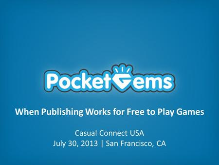 When Publishing Works for Free to Play Games Casual Connect USA July 30, 2013 | San Francisco, CA.