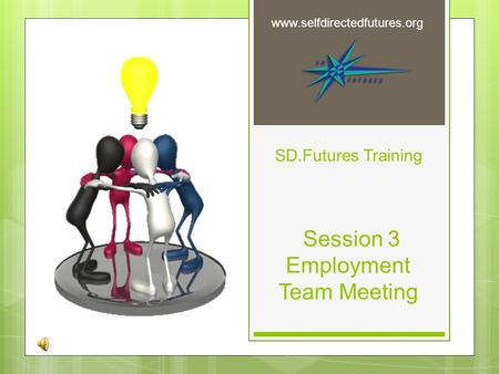 SD.Futures Training Session 3 Employment Team Meeting www.selfdirectedfutures.org.