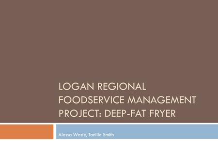 LOGAN REGIONAL FOODSERVICE MANAGEMENT PROJECT: DEEP-FAT FRYER Alessa Wade, Tanille Smith.