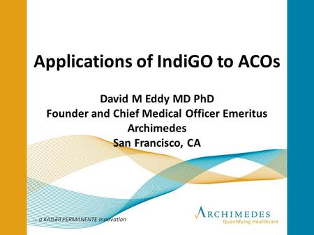 ... a KAISER PERMANENTE Innovation Applications of IndiGO to ACOs David M Eddy MD PhD Founder and Chief Medical Officer Emeritus Archimedes San Francisco,