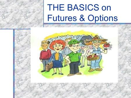 THE BASICS on Futures & Options. What are futures and options? A contract to make or take delivery of a product in the future, at a price set in the present.