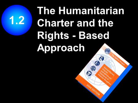 The Humanitarian Charter and the Rights - Based Approach 1.2.