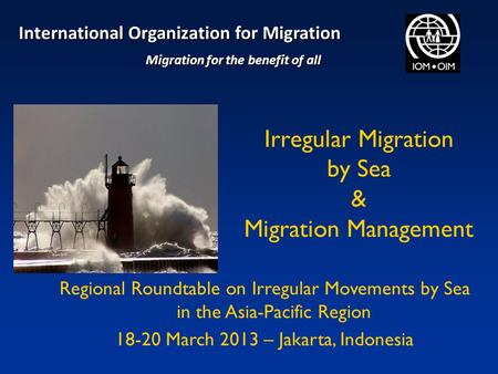 Irregular Migration by Sea & Migration Management Regional Roundtable on Irregular Movements by Sea in the Asia-Pacific Region 18-20 March 2013 – Jakarta,