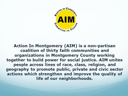 Action In Montgomery (AIM) is a non-partisan coalition of thirty faith communities and organizations in Montgomery County working together to build power.