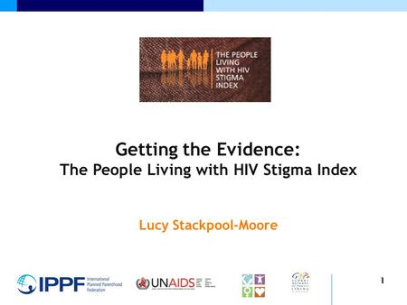 1 Getting the Evidence: The People Living with HIV Stigma Index Lucy Stackpool-Moore.