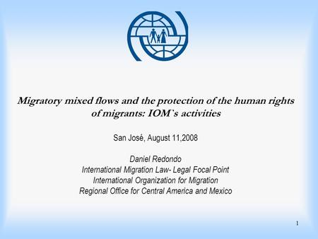 1 Migratory mixed flows and the protection of the human rights of migrants: IOM`s activities San José, August 11,2008 Daniel Redondo International Migration.