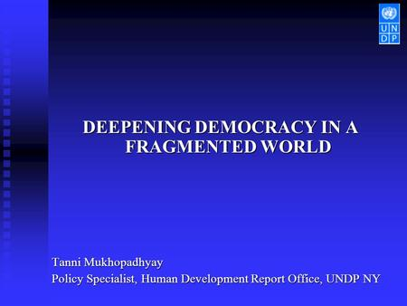 DEEPENING DEMOCRACY IN A FRAGMENTED WORLD Tanni Mukhopadhyay Policy Specialist, Human Development Report Office, UNDP NY.