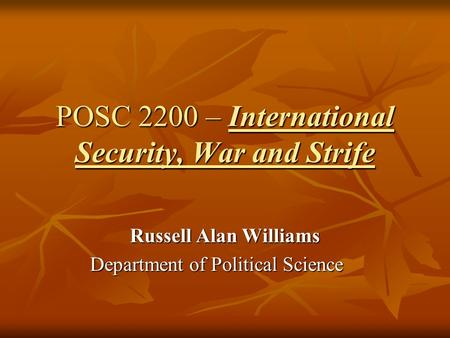 POSC 2200 – International Security, War and Strife Russell Alan Williams Department of Political Science.