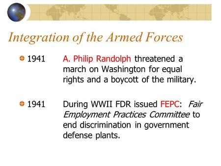Integration of the Armed Forces 1941 A. Philip Randolph threatened a march on Washington for equal rights and a boycott of the military. 1941During WWII.