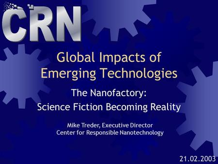Global Impacts of Emerging Technologies The Nanofactory: Science Fiction Becoming Reality Mike Treder, Executive Director Center for Responsible Nanotechnology.