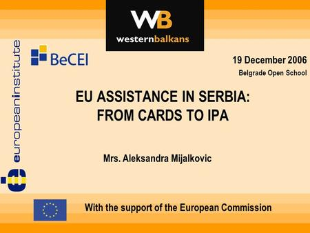 EU ASSISTANCE IN SERBIA: FROM CARDS TO IPA With the support of the European Commission Mrs. Aleksandra Mijalkovic 19 December 2006 Belgrade Open School.