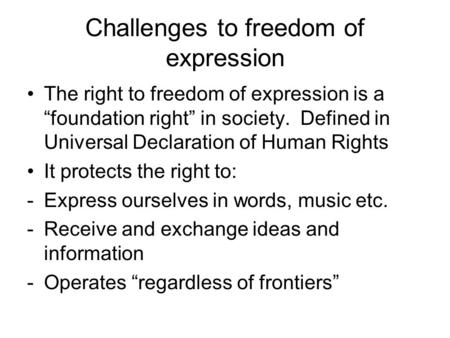 "Challenges to freedom of expression The right to freedom of expression is a ""foundation right"" in society. Defined in Universal Declaration of Human Rights."