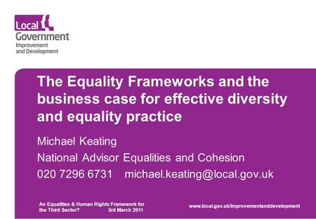 The Equality Frameworks and the business case for effective diversity and equality practice Michael Keating National Advisor Equalities and Cohesion 020.