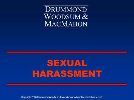 D RUMMOND W OODSUM & M AC M AHON SEXUAL HARASSMENT Copyright 2006 Drummond Woodsum & MacMahon. All rights expressly reserved.