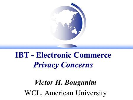 IBT - Electronic Commerce Privacy Concerns Victor H. Bouganim WCL, American University.