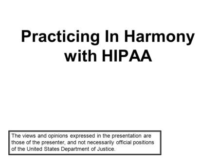 Practicing In Harmony with HIPAA The views and opinions expressed in the presentation are those of the presenter, and not necessarily official positions.