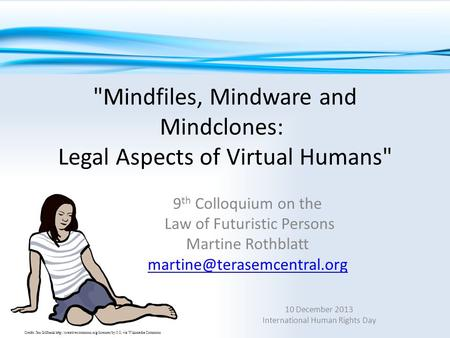 Mindfiles, Mindware and Mindclones: Legal Aspects of Virtual Humans 9 th Colloquium on the Law of Futuristic Persons Martine Rothblatt