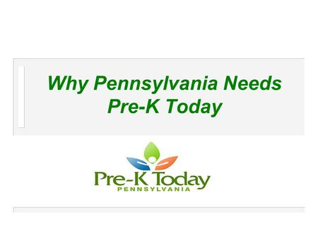 Why Pennsylvania Needs Pre-K Today. Pre-K Today Pre-K Today is a non-partisan campaign launched by a broad-based coalition from around the Commonwealth.
