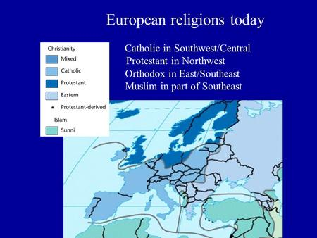 European religions today Catholic in Southwest/Central Protestant in Northwest Orthodox in East/Southeast Muslim in part of Southeast.