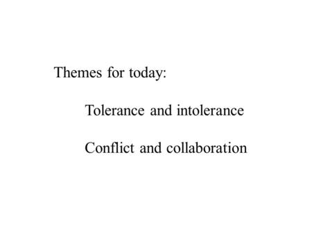 Themes for today: Tolerance and intolerance Conflict and collaboration.