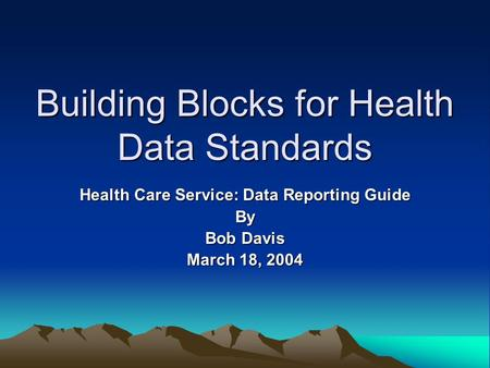 Building Blocks for Health Data Standards Health Care Service: Data Reporting Guide By Bob Davis March 18, 2004.
