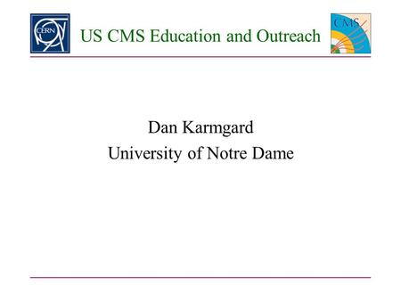 US CMS Education and Outreach Dan Karmgard University of Notre Dame.