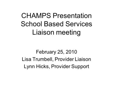CHAMPS Presentation School Based Services Liaison meeting February 25, 2010 Lisa Trumbell, Provider Liaison Lynn Hicks, Provider Support.