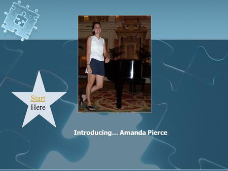 Introducing… Amanda Pierce Start Start Here. Click on a picture to find out more about me! Professional Family Education Friends Multimedia.