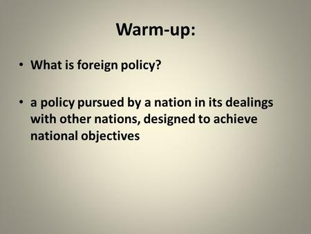 Warm-up: What is foreign policy? a policy pursued by a nation in its dealings with other nations, designed to achieve national objectives.