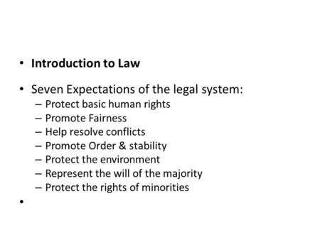 Introduction to Law Seven Expectations of the legal system: – Protect basic human rights – Promote Fairness – Help resolve conflicts – Promote Order &