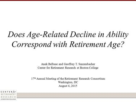 Anek Belbase and Geoffrey T. Sanzenbacher Center for Retirement Research at Boston College 17 th Annual Meeting of the Retirement Research Consortium Washington,