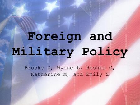 Foreign and Military Policy Brooke D, Wynne L, Reshma G, Katherine M, and Emily Z.