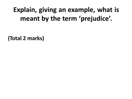 Explain, giving an example, what is meant by the term 'prejudice'. (Total 2 marks)