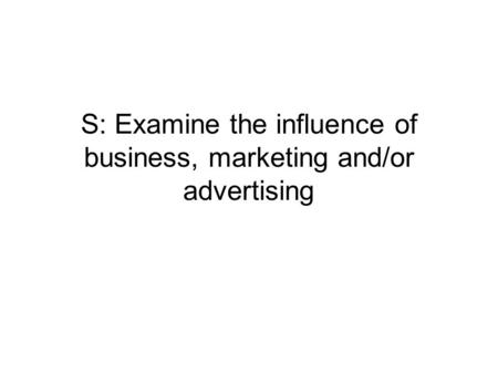 S: Examine the influence of business, marketing and/or advertising.