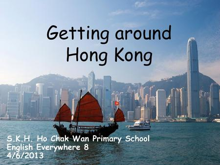 Getting around Hong Kong S.K.H. Ho Chak Wan Primary School English Everywhere 8 4/6/2013.