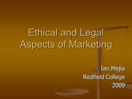 Ethical and Legal Aspects of Marketing Ian Mejia Redfield College 2009.