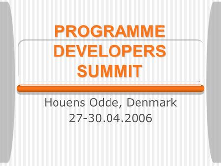 Houens Odde, Denmark 27-30.04.2006 PROGRAMME DEVELOPERS SUMMIT.
