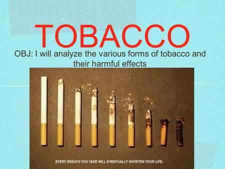 TOBACCO OBJ: I will analyze the various forms of tobacco and their harmful effects.