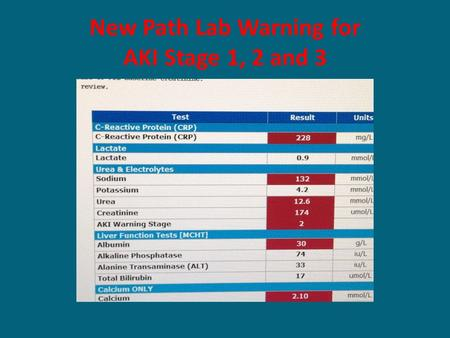 New Path Lab Warning for AKI Stage 1, 2 and 3. MCHFT has gone live with AKI alerts Detects AKI based on serum creatinine rise Reports the AKI stage in.