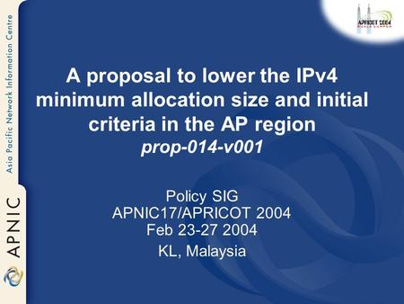 A proposal to lower the IPv4 minimum allocation size and initial criteria in the AP region prop-014-v001 Policy SIG APNIC17/APRICOT 2004 Feb 23-27 2004.