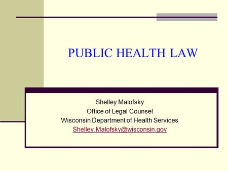 PUBLIC HEALTH LAW Shelley Malofsky Office of Legal Counsel Wisconsin Department of Health Services