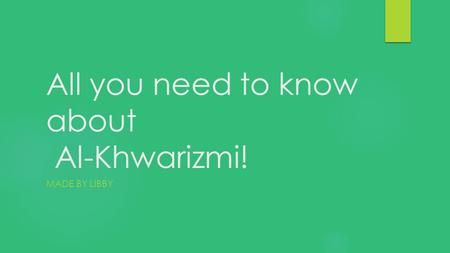 All you need to know about Al-Khwarizmi! MADE BY LIBBY.