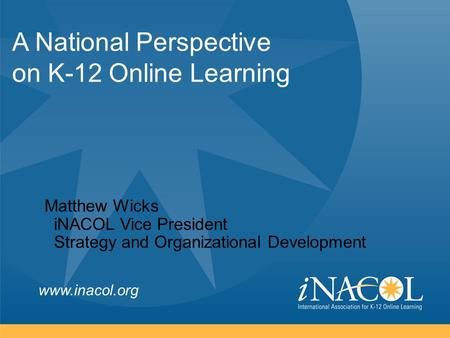 Www.inacol.org A National Perspective on K-12 Online Learning Matthew Wicks iNACOL Vice President Strategy and Organizational Development.